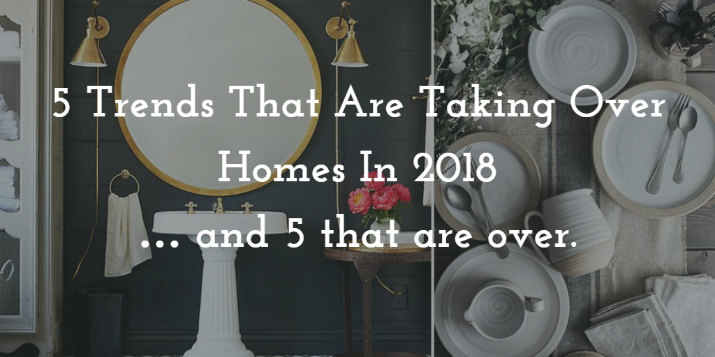 Trends That are Taking Over Homes in 2018 and 5 That Are Over