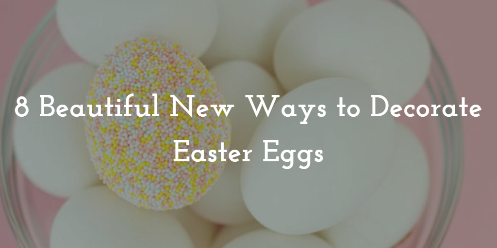 8 Beautiful New Ways to Decorate Your Easter Eggs