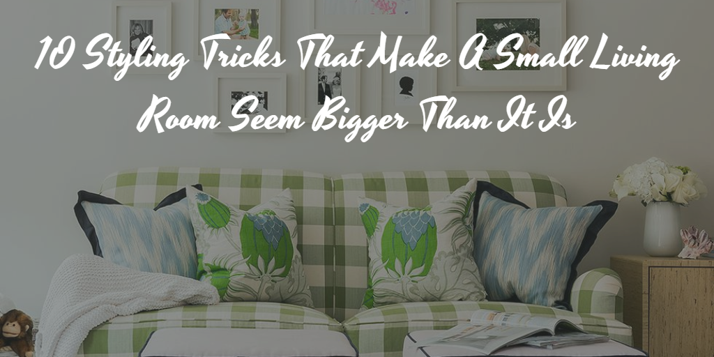 10 Styling Tricks That Make A Small Living Room Seem Bigger